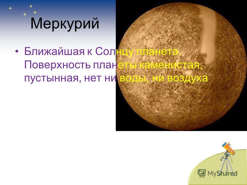 Меркурий Ближайшая к Солнцу планета. Поверхность планеты каменистая, пустынная, нет ни воды, ни воздуха