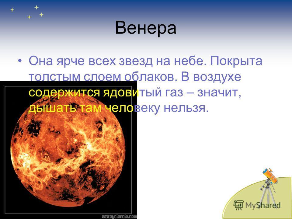 Венера Она ярче всех звезд на небе. Покрыта толстым слоем облаков. В воздухе содержится ядовитый газ – значит, дышать там человеку нельзя.