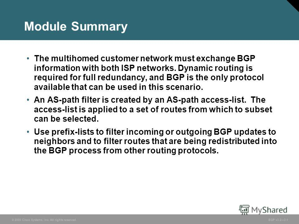 © 2005 Cisco Systems, Inc. All rights reserved. BGP v3.23-1 Module Summary The multihomed customer network must exchange BGP information with both ISP networks. Dynamic routing is required for full redundancy, and BGP is the only protocol available t