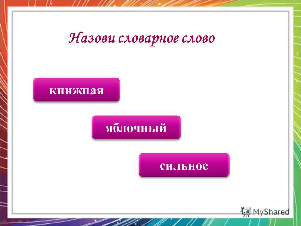 яблочный сильное книжная Назови словарное слово