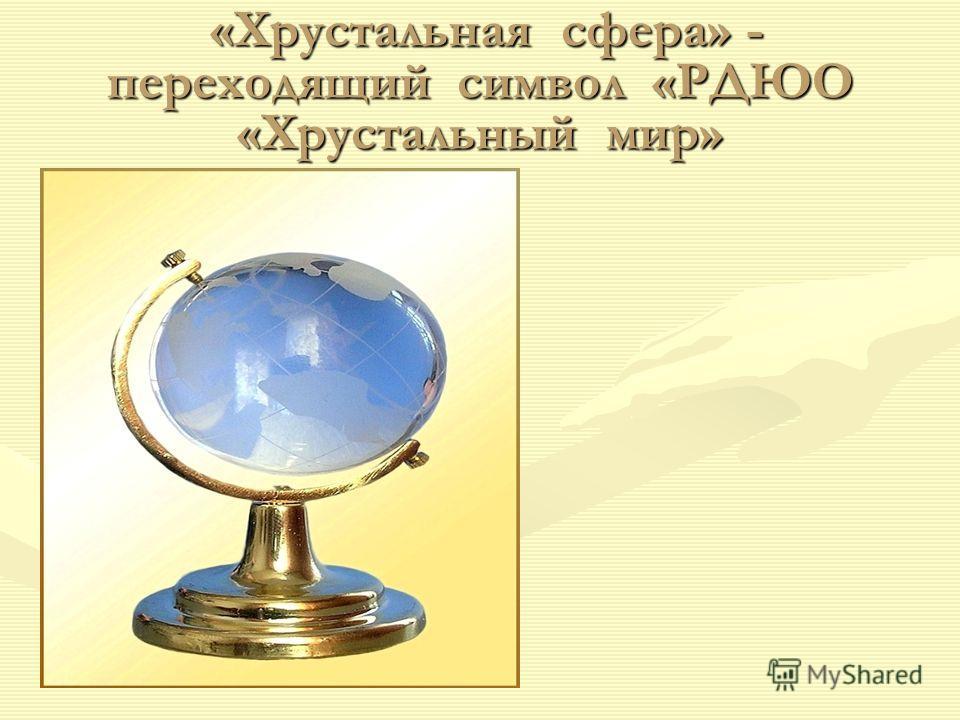 «Хрустальная сфера» - переходящий символ «РДЮО «Хрустальный мир» «Хрустальная сфера» - переходящий символ «РДЮО «Хрустальный мир»