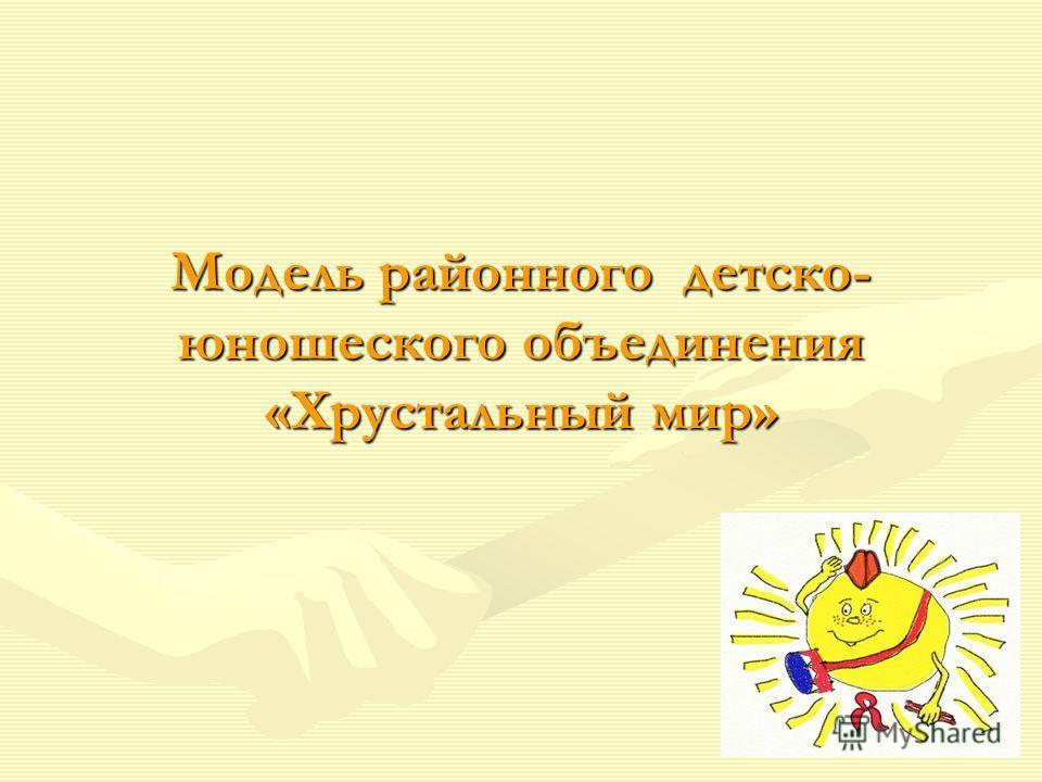 Модель районного детско- юношеского объединения «Хрустальный мир»