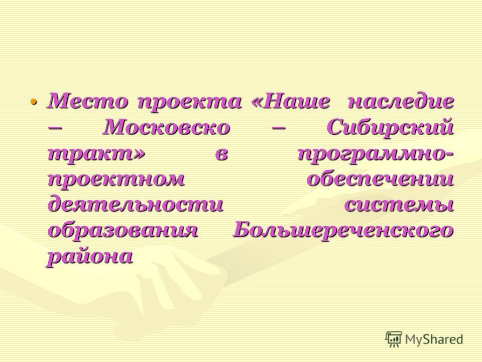 Место проекта «Наше наследие – Московско – Сибирский тракт» в программно- проектном обеспечении деятельности системы образования Большереченского района Место проекта «Наше наследие – Московско – Сибирский тракт» в программно- проектном обеспечении д