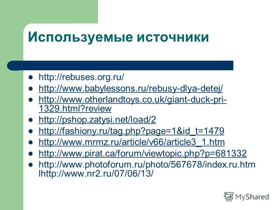 Используемые источники http://rebuses.org.ru/ http://www.babylessons.ru/rebusy-dlya-detej/ http://www.otherlandtoys.co.uk/giant-duck-pri- 1329.html?review http://www.otherlandtoys.co.uk/giant-duck-pri- 1329.html?review http://pshop.zatysi.net/load/2