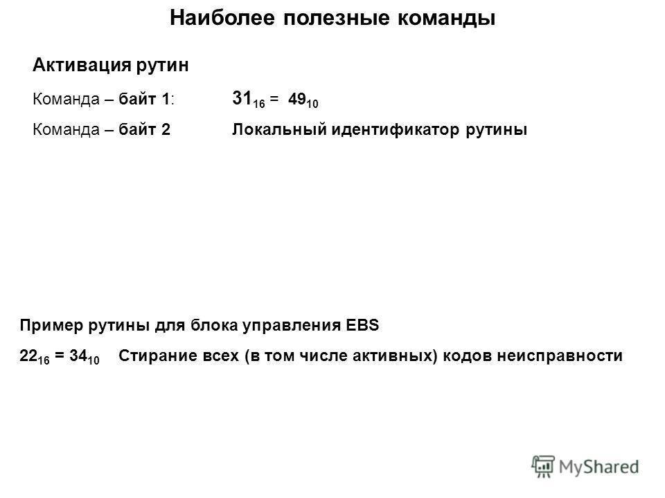 Наиболее полезные команды Активация рутин Команда – байт 1: 31 16 = 49 10 Команда – байт 2Локальный идентификатор рутины Пример рутины для блока управления EBS 22 16 = 34 10 Cтирание всех (в том числе активных) кодов неисправности