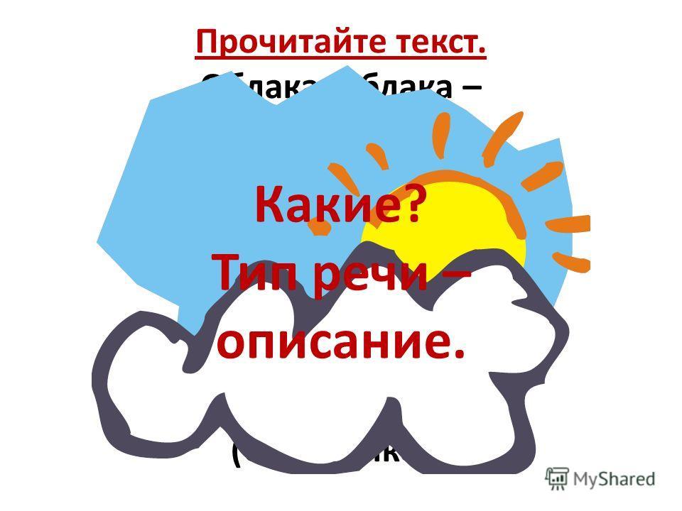 Прочитайте текст. Облака, облака – кучерявые бока, Облака кудрявые, Целые, Дырявые, Легкие, Воздушные, Ветерку послушные. (С.Михалков) Какие? Тип речи – описание.