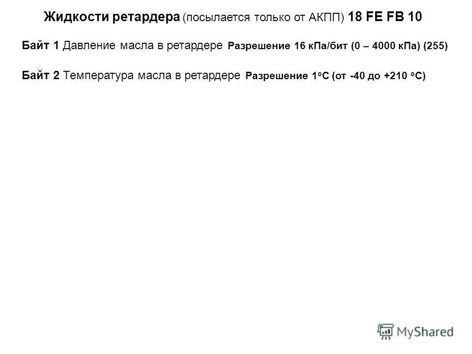 Жидкости ретардера (посылается только от АКПП) 18 FE FB 10 Байт 1 Давление масла в ретардере Разрешение 16 к Па/бит (0 – 4000 к Па) (255) Байт 2 Температура масла в ретардере Разрешение 1 о С (от -40 до +210 о С)