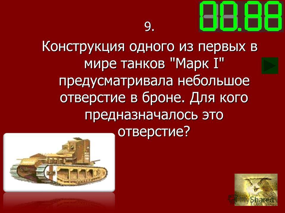 9. Конструкция одного из первых в мире танков Марк I предусматривала небольшое отверстие в броне. Для кого предназначалось это отверстие?