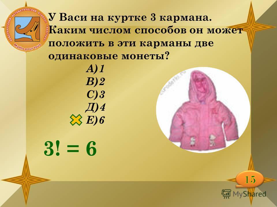 У Васи на куртке 3 кармана. Каким числом способов он может положить в эти карманы две одинаковые монеты? А)1 В)2 С)3 Д)4 Е)6 3! = 6