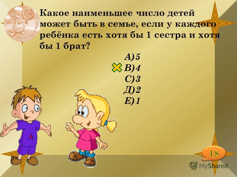Какое наименьшее число детей может быть в семье, если у каждого ребёнка есть хотя бы 1 сестра и хотя бы 1 брат? А)5 В)4 С)3 Д)2 Е)1