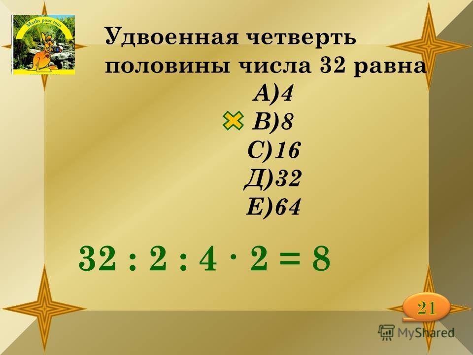Удвоенная четверть половины числа 32 равна А)4 В)8 С)16 Д)32 Е)64 32 : 2 : 4 2 = 8
