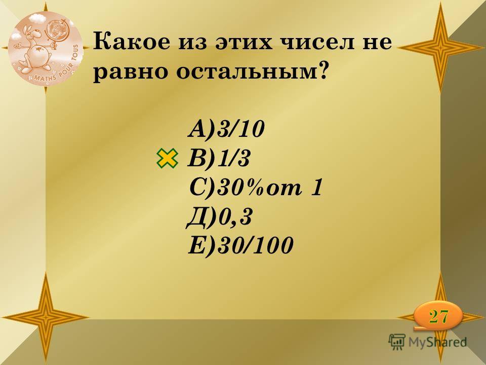 Какое из этих чисел не равно остальным? А)3/10 В)1/3 С)30%от 1 Д)0,3 Е)30/100
