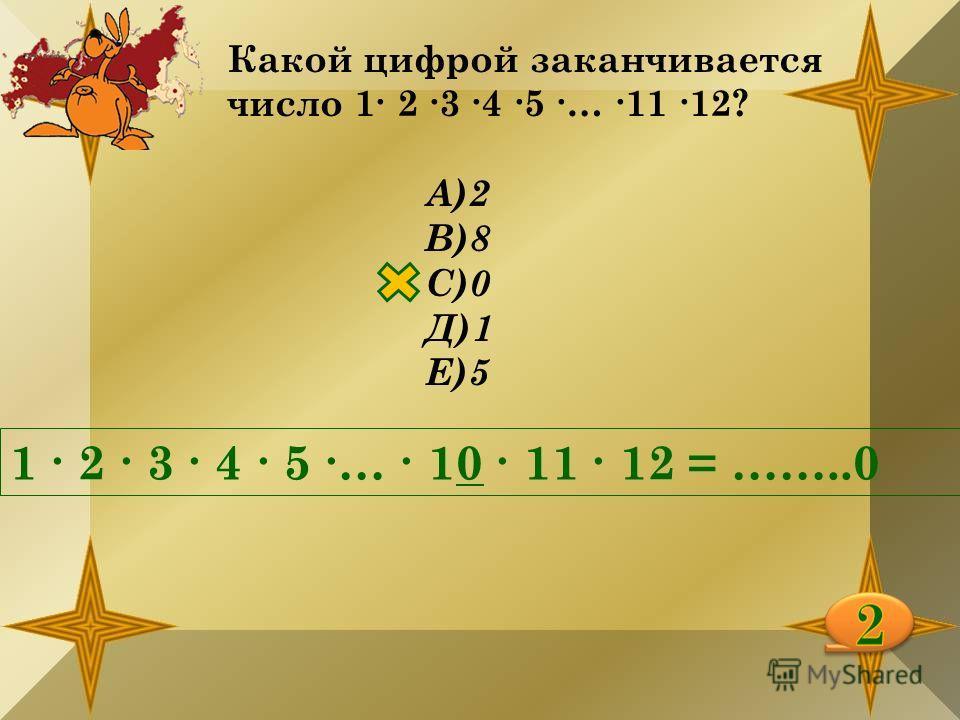 Какой цифрой заканчивается число 1 2 3 4 5 … 11 12? А)2 В)8 С)0 Д)1 Е)5 1 2 3 4 5 … 10 11 12 = ……..0