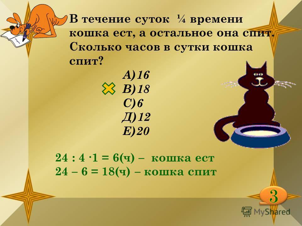 В течение суток ¼ времени кошка ест, а остальное она спит. Сколько часов в сутки кошка спит? А)16 В)18 С)6 Д)12 Е)20 24 : 4 1 = 6(ч) – кошка ест 24 – 6 = 18(ч) – кошка спит