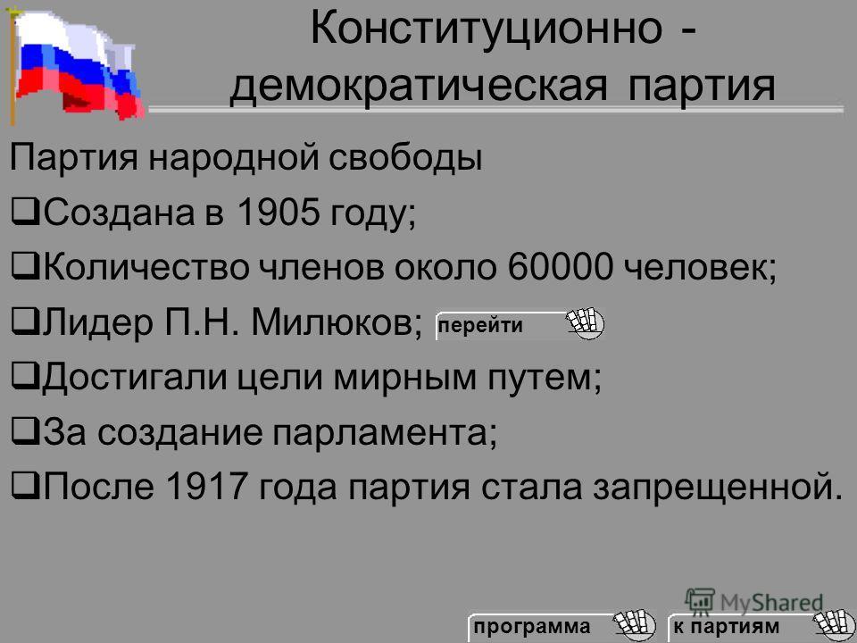 Конституционно - демократическая партия Партия народной свободы Создана в 1905 году; Количество членов около 60000 человек; Лидер П.Н. Милюков; Достигали цели мирным путем; За создание парламента; После 1917 года партия стала запрещенной. к партиям п