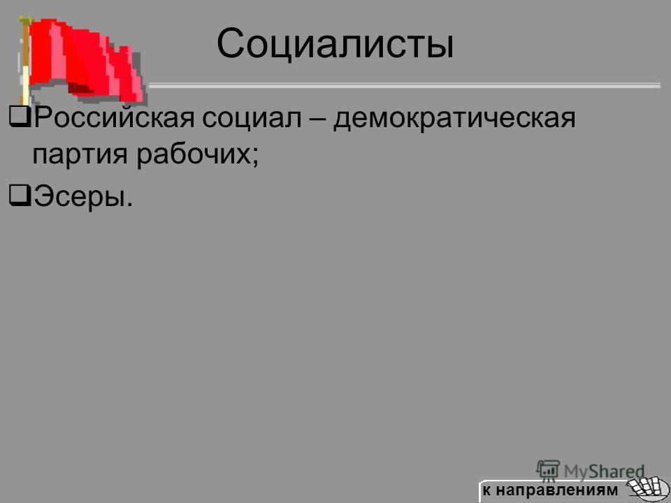 Социалисты Российская социал – демократическая партия рабочих; Эсеры. к направлениям