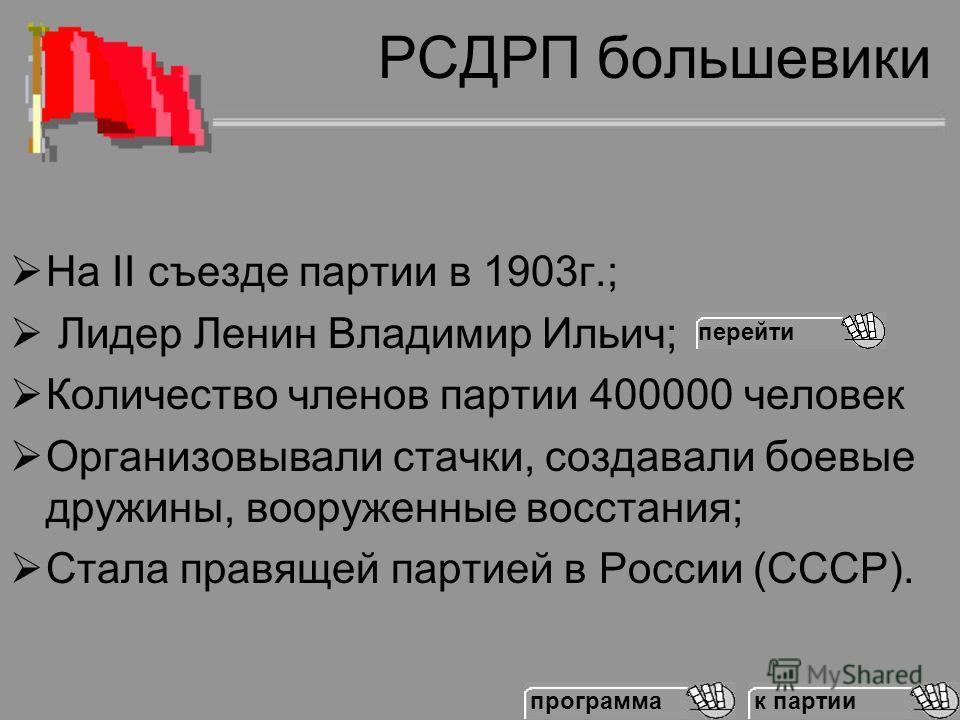 РСДРП большевики На II съезде партии в 1903 г.; Лидер Ленин Владимир Ильич; Количество членов партии 400000 человек Организовывали стачки, создавали боевые дружины, вооруженные восстания; Стала правящей партией в России (СССР). перейти к партии прогр