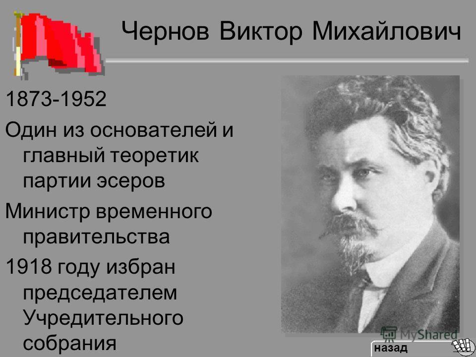 Чернов Виктор Михайлович 1873-1952 Один из основателей и главный теоретик партии эсеров Министр временного правительства 1918 году избран председателем Учредительного собрания назад