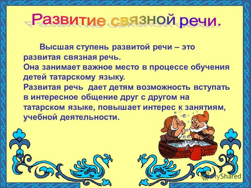 Высшая ступень развитой речи – это развитая связная речь. Она занимает важное место в процессе обучения детей татарскому языку. Развитая речь дает детям возможность вступать в интересное общение друг с другом на татарском языке, повышает интерес к за