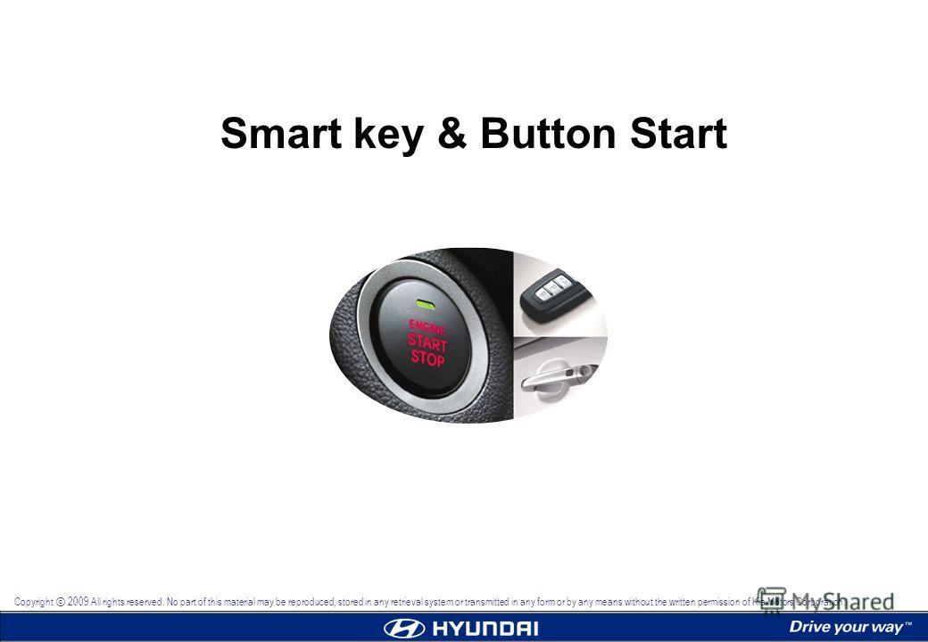 Copyright 2009 All rights reserved. No part of this material may be reproduced, stored in any retrieval system or transmitted in any form or by any means without the written permission of Kia Motors Corporation. Smart key & Button Start