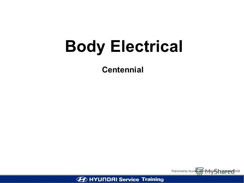 Published by Hyundai Motor company, september 2005 Body Electrical Centennial