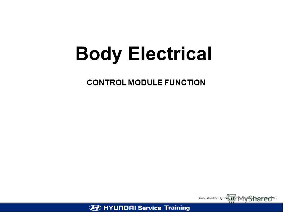 Published by Hyundai Motor company, september 2005 CONTROL MODULE FUNCTION Body Electrical