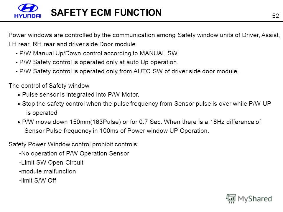 52 SAFETY ECM FUNCTION Power windows are controlled by the communication among Safety window units of Driver, Assist, LH rear, RH rear and driver side Door module. - P/W Manual Up/Down control according to MANUAL SW. - P/W Safety control is operated