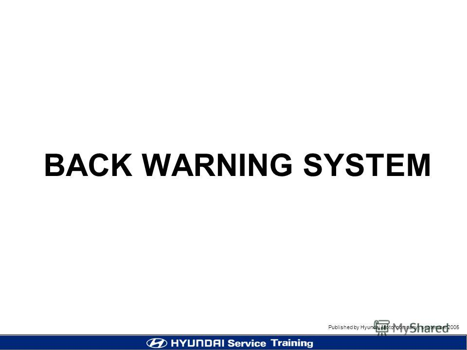 Published by Hyundai Motor company, september 2005 BACK WARNING SYSTEM