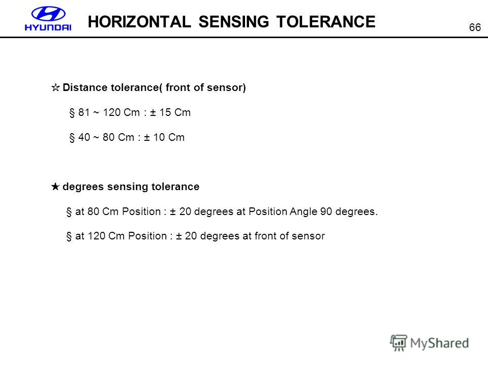66 HORIZONTAL SENSING TOLERANCE Distance tolerance( front of sensor) § 81 ~ 120 Cm : ± 15 Cm § 40 ~ 80 Cm : ± 10 Cm degrees sensing tolerance § at 80 Cm Position : ± 20 degrees at Position Angle 90 degrees. § at 120 Cm Position : ± 20 degrees at fron
