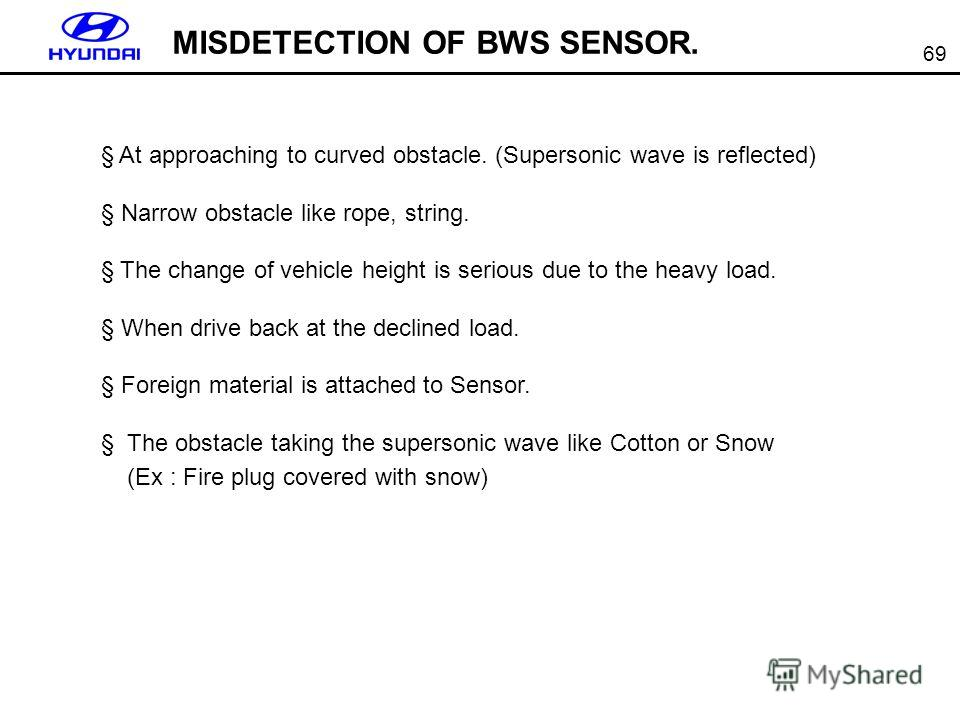 69 MISDETECTION OF BWS SENSOR. § At approaching to curved obstacle. (Supersonic wave is reflected) § Narrow obstacle like rope, string. § The change of vehicle height is serious due to the heavy load. § When drive back at the declined load. § Foreign