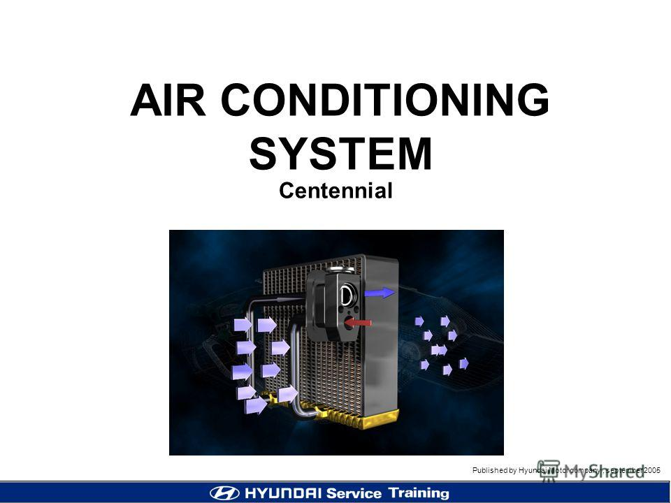Published by Hyundai Motor company, september 2005 Centennial AIR CONDITIONING SYSTEM