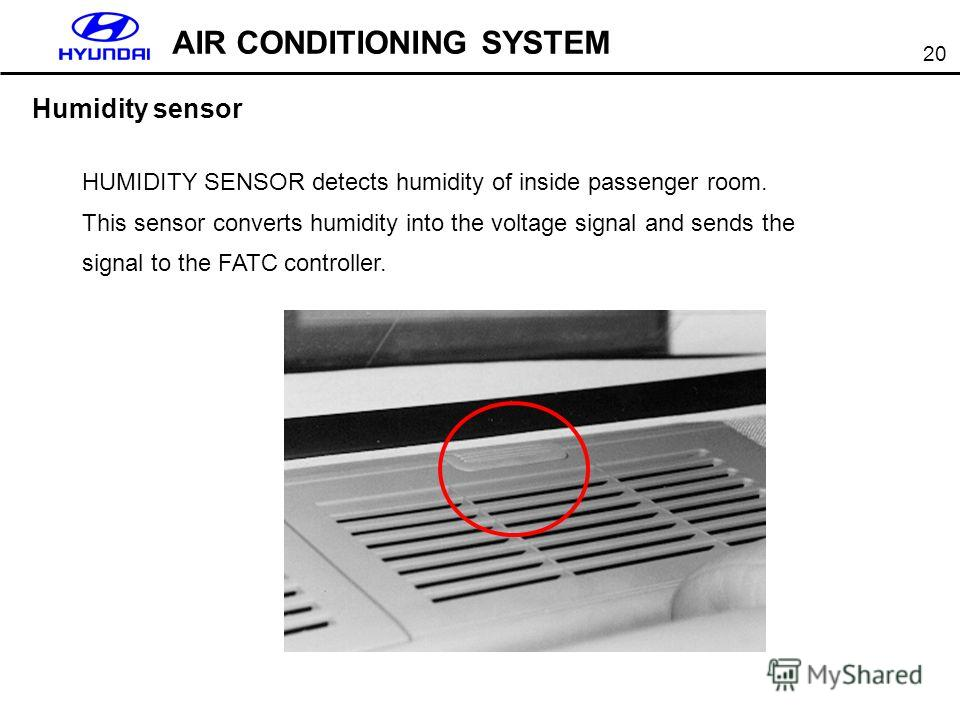 20 AIR CONDITIONING SYSTEM Humidity sensor HUMIDITY SENSOR detects humidity of inside passenger room. This sensor converts humidity into the voltage signal and sends the signal to the FATC controller.
