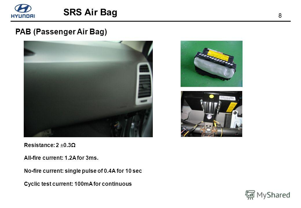 8 SRS Air Bag PAB (Passenger Air Bag) Resistance: 2 0.3 All-fire current: 1.2A for 3ms. No-fire current: single pulse of 0.4A for 10 sec Cyclic test current: 100mA for continuous