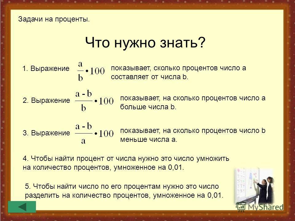Что нужно знать? Задачи на проценты. 1. Выражение показывает, сколько процентов число а составляет от числа b. 2. Выражение показывает, на сколько процентов число а больше числа b. 3. Выражение показывает, на сколько процентов число b меньше числа a.