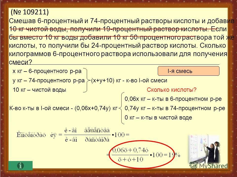 ( 109211) Смешав 6-процентный и 74-процентный растворы кислоты и добавив 10 кг чистой воды, получили 19-процентный раствор кислоты. Если бы вместо 10 кг воды добавили 10 кг 50-процентного раствора той же кислоты, то получили бы 24-процентный раствор