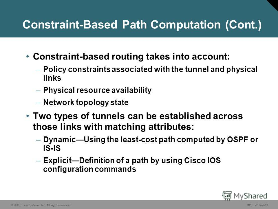 © 2006 Cisco Systems, Inc. All rights reserved. MPLS v2.28-10 Constraint-Based Path Computation (Cont.) Constraint-based routing takes into account: –Policy constraints associated with the tunnel and physical links –Physical resource availability –Ne