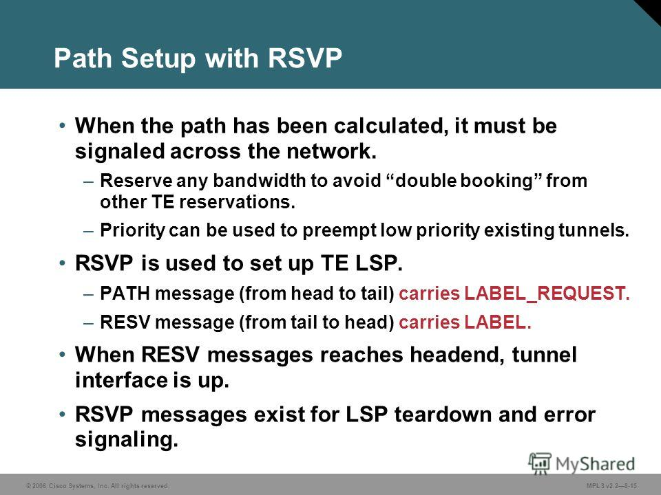 © 2006 Cisco Systems, Inc. All rights reserved. MPLS v2.28-15 Path Setup with RSVP When the path has been calculated, it must be signaled across the network. –Reserve any bandwidth to avoid double booking from other TE reservations. –Priority can be