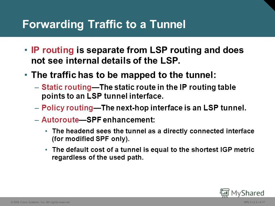© 2006 Cisco Systems, Inc. All rights reserved. MPLS v2.28-17 Forwarding Traffic to a Tunnel IP routing is separate from LSP routing and does not see internal details of the LSP. The traffic has to be mapped to the tunnel: –Static routingThe static r
