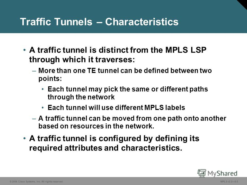 © 2006 Cisco Systems, Inc. All rights reserved. MPLS v2.28-5 Traffic Tunnels – Characteristics A traffic tunnel is distinct from the MPLS LSP through which it traverses: –More than one TE tunnel can be defined between two points: Each tunnel may pick