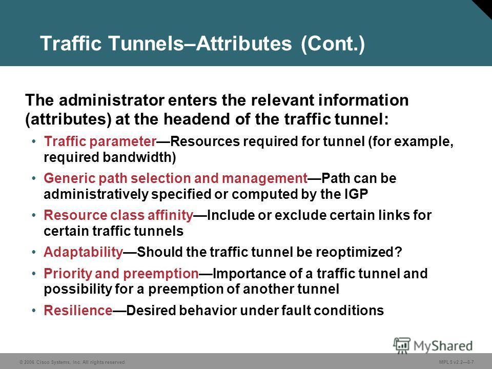 © 2006 Cisco Systems, Inc. All rights reserved. MPLS v2.28-7 Traffic Tunnels–Attributes (Cont.) The administrator enters the relevant information (attributes) at the headend of the traffic tunnel: Traffic parameterResources required for tunnel (for e