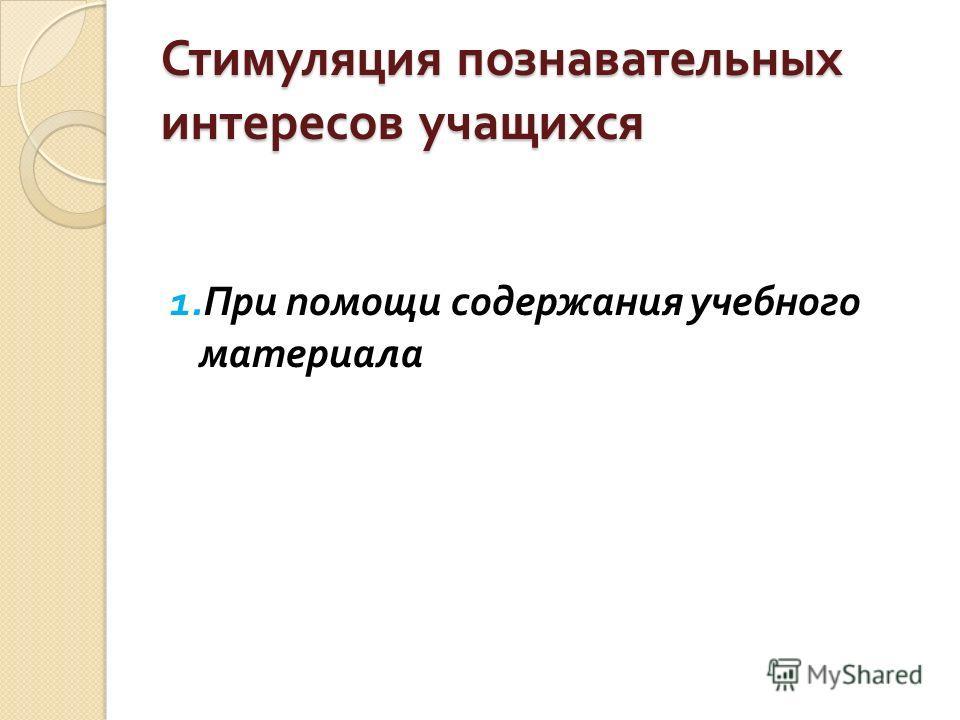 Стимуляция познавательных интересов учащихся 1. При помощи содержания учебного материала