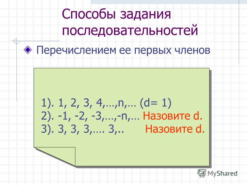Способы задания последовательностей Перечислением ее первых членов 1). 1, 2, 3, 4,…,n,… (d= 1) 2). -1, -2, -3,…,-n,… Назовите d. 3). 3, 3, 3,…. 3,.. Назовите d.