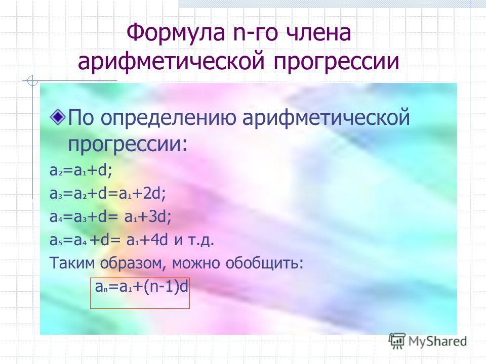 Формула n-го члена арифметической прогрессии По определению арифметической прогрессии: а 2 =а 1 +d; а 3 =а 2 +d=а 1 +2d; а 4 =а 3 +d= а 1 +3d; а 5 =а 4 +d= а 1 +4d и т.д. Таким образом, можно обобщить: a n =а 1 +(n-1)d