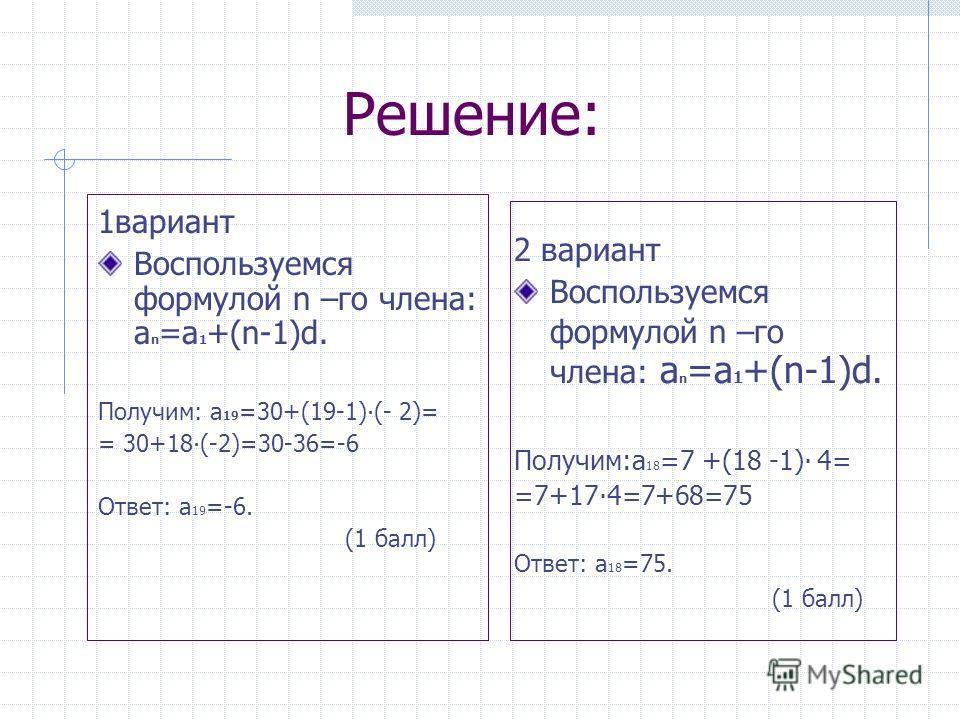 Решение: 1 вариант Воспользуемся формулой n –го члена: a n =а 1 +(n-1)d. Получим: а 19 =30+(19-1)(- 2)= = 30+18(-2)=30-36=-6 Ответ: а 19 =-6. (1 балл) 2 вариант Воспользуемся формулой n –го члена: a n =а 1 +(n-1)d. Получим:а 18 =7 +(18 -1) 4= =7+174=