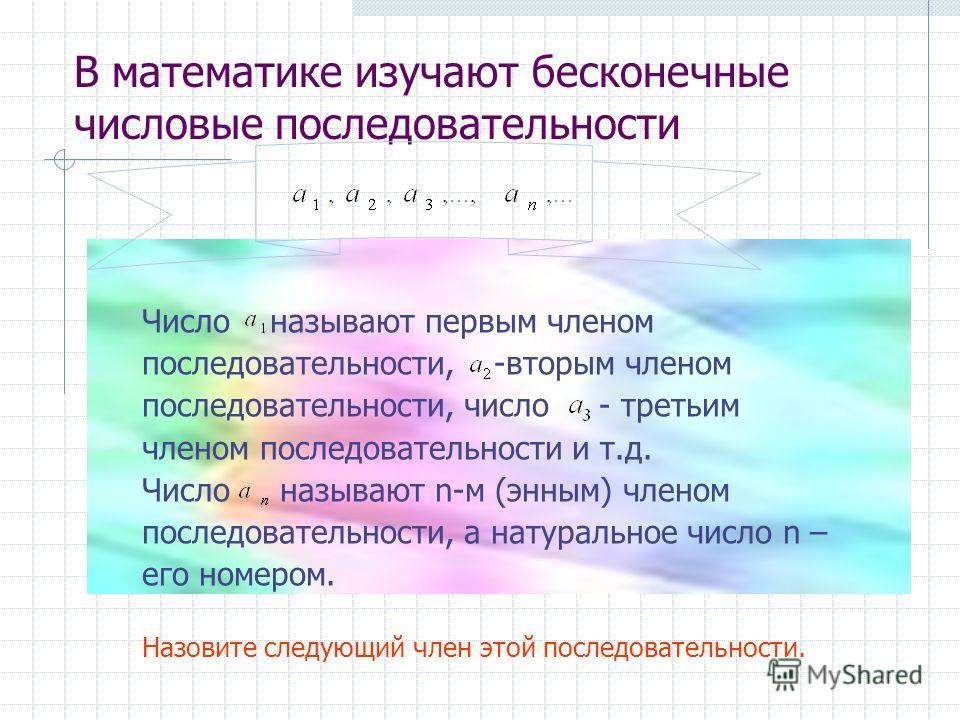 В математике изучают бесконечные числовые последовательности Число называют первым членом последовательности, -вторым членом последовательности, число - третьим членом последовательности и т.д. Число называют n-м (энным) членом последовательности, а