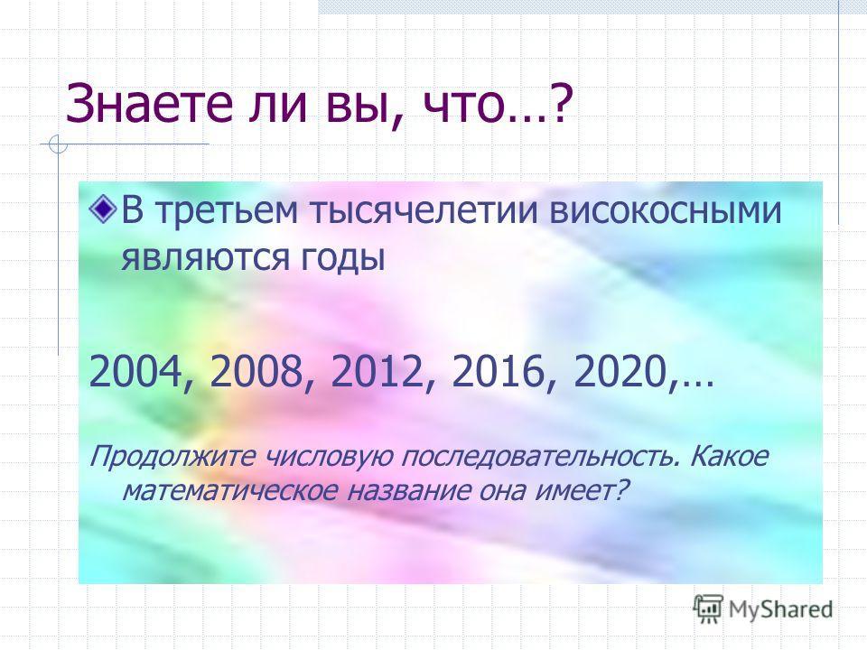 Знаете ли вы, что…? В третьем тысячелетии високосными являются годы 2004, 2008, 2012, 2016, 2020,… Продолжите числовую последовательность. Какое математическое название она имеет?