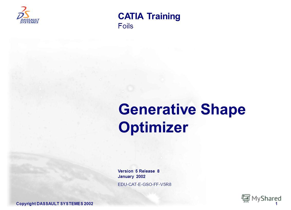 Copyright DASSAULT SYSTEMES 20021 Generative Shape Optimizer CATIA Training Foils Version 5 Release 8 January 2002 EDU-CAT-E-GSO-FF-V5R8