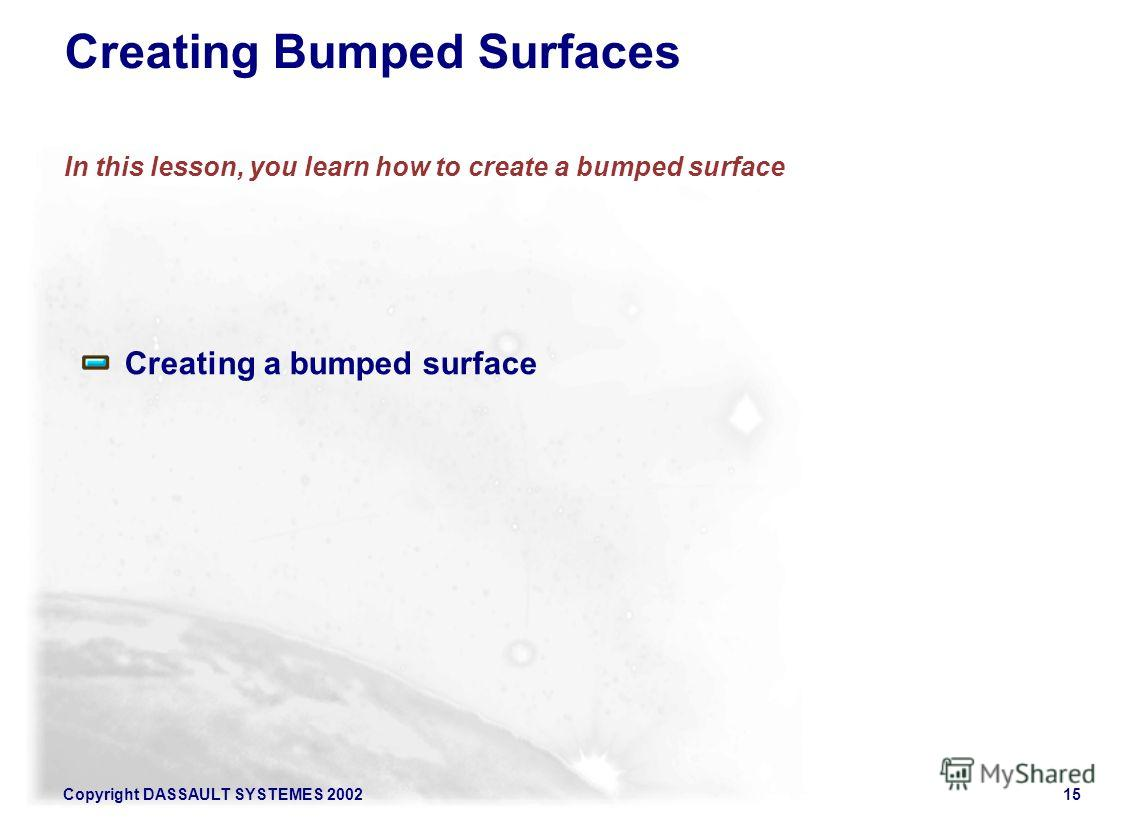 Copyright DASSAULT SYSTEMES 200215 Creating Bumped Surfaces In this lesson, you learn how to create a bumped surface Creating a bumped surface