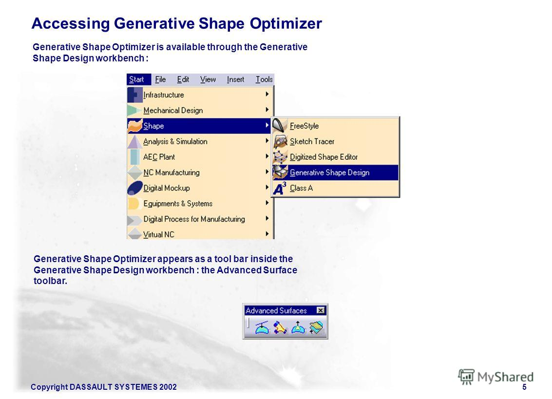 Copyright DASSAULT SYSTEMES 20025 Accessing Generative Shape Optimizer Generative Shape Optimizer is available through the Generative Shape Design workbench : Generative Shape Optimizer appears as a tool bar inside the Generative Shape Design workben
