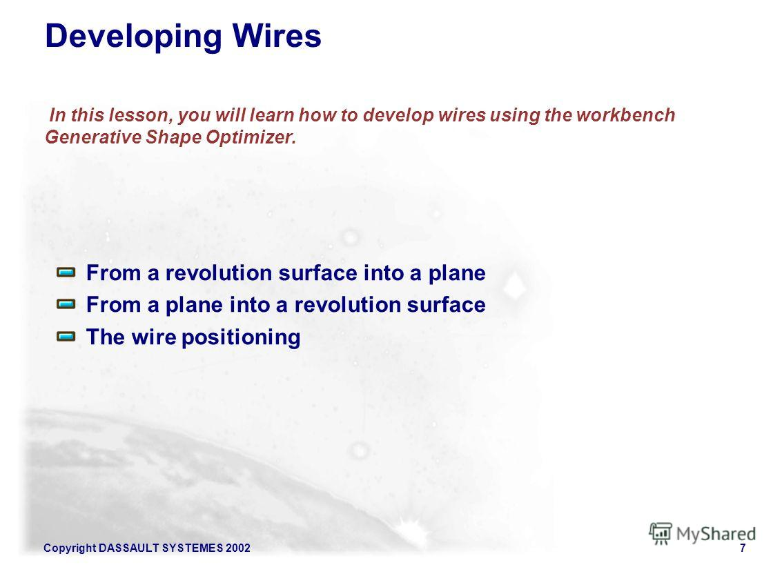 Copyright DASSAULT SYSTEMES 20027 Developing Wires In this lesson, you will learn how to develop wires using the workbench Generative Shape Optimizer. From a revolution surface into a plane From a plane into a revolution surface The wire positioning